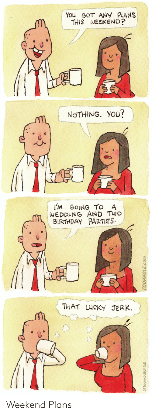 birthday parties: You GOT ANY PLANS  THIS WEEKEND?  NOTHING. YOu?  I'M GOING TO A  WEDDING AND TWO  BIRTHDAY PARTIES.  THAT LUCKY JERK.  @TOONHOLECHRIS  TOONHOLE.com Weekend Plans