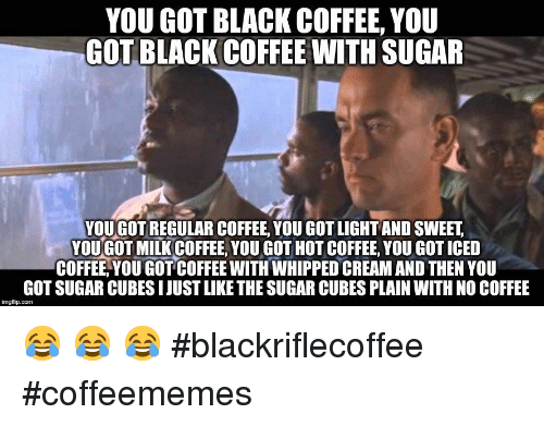 cubes: YOU GOT BLACK COFFEE, YOU  GOT BLACK COFFEE WITH SUGAR  YOU GOT REGULAR COFFEE, YOU GOT LIGHT AND SWEET  YOUGOT MILK COFFEE, YOU GOT HOT COFFEE, YOU GOT ICED  COFFEE,YOU GOT COFFEE WITH WHIPPED CREAM AND THEN YOU  GOT SUGAR CUBES IJUST LIKE THE SUGAR CUBES PLAIN WITH NO COFFEE  imgflip.com 😂 😂 😂  #blackriflecoffee #coffeememes