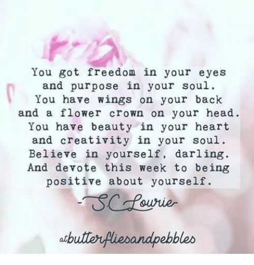 devote: You got freedom in your eyes  and purpose in your soul  You have wings on your back  and a flower crown on your head.  You have beauty in your heart  and creativity in your soul.  Believe in yourself, darling  And devote this week to being  positive about yourself  atbutlerfiebandpebbleo