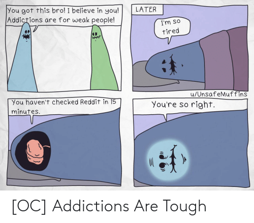 I Believe: You got this bro! I believe in you!  Addictions are for weak people!  LATER  I'm so  tired  u/UnsafeMuffins  You haven't checked Reddit in 15  minutes.  You're so right. [OC] Addictions Are Tough