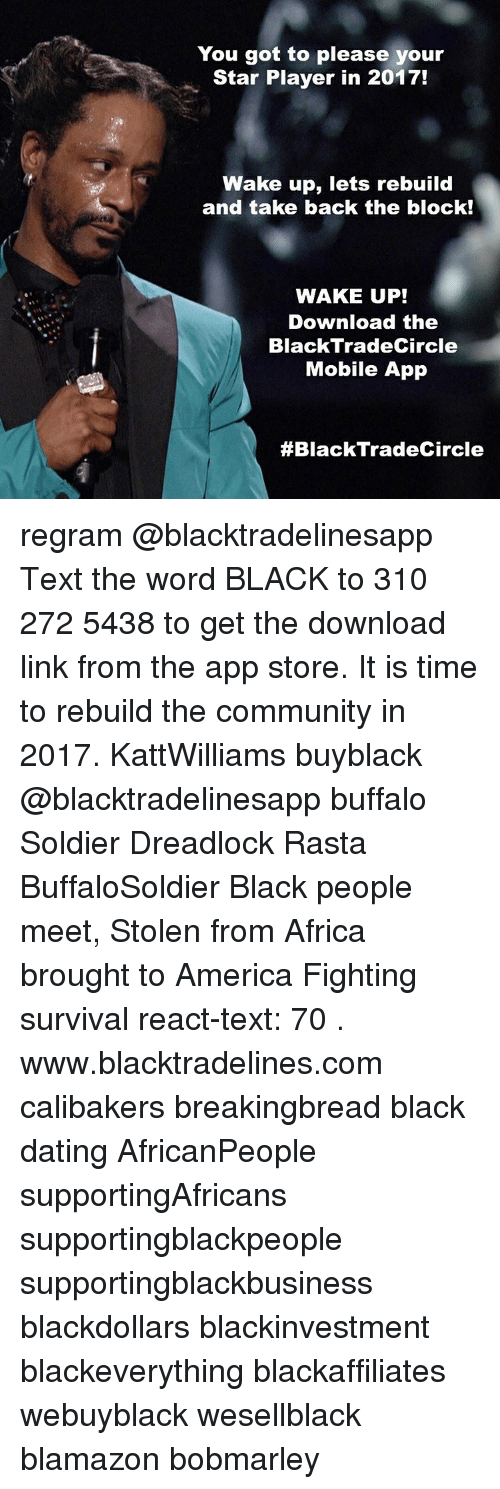black people meet: You got to please your  Star Player in 2017!  Wake up, lets rebuild  and take back the block!  WAKE UP!  Download the  Black Trade Circle  Mobile App  #Black Trade Circle regram @blacktradelinesapp Text the word BLACK to 310 272 5438 to get the download link from the app store. It is time to rebuild the community in 2017. KattWilliams buyblack @blacktradelinesapp buffalo Soldier Dreadlock Rasta BuffaloSoldier Black people meet, Stolen from Africa brought to America Fighting survival react-text: 70 . www.blacktradelines.com calibakers breakingbread black dating AfricanPeople supportingAfricans supportingblackpeople supportingblackbusiness blackdollars blackinvestment blackeverything blackaffiliates webuyblack wesellblack blamazon bobmarley