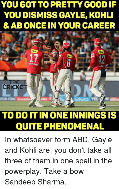 Gayle: YOU GOT TO PRETTY GOOD IF  YOU DISMISS GAYLE, KOHLI  & AB ONCE IN YOUR CAREER  idea  ydea  STOINIS  MARSH  CRICKET  TO DO IT IN ONE INNINGS IS  QUITE PHENOMENAL In whatsoever form ABD, Gayle and Kohli are, you don't take all three of them in one spell in the powerplay. Take a bow Sandeep Sharma.