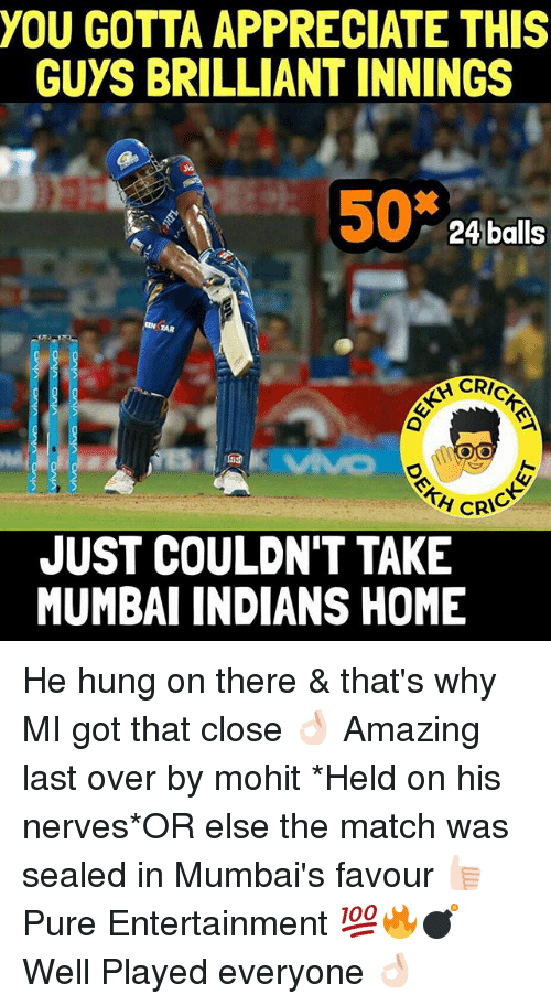 Appreciate, Home, and Match: YOU GOTTA APPRECIATE THIS  GUYS BRILLIANT INNINGS  50  24 balls  CRIC  OMO  CRIC  JUST COULDN'T TAKE  MUMBAI INDIANS HOME He hung on there & that's why MI got that close 👌🏻 Amazing last over by mohit *Held on his nerves*OR else the match was sealed in Mumbai's favour 👍🏻 Pure Entertainment 💯🔥💣 Well Played everyone 👌🏻