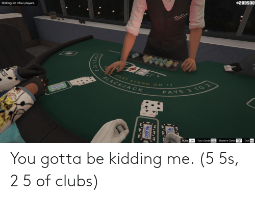 you gotta be kidding me: You gotta be kidding me. (5 5s, 2 5 of clubs)