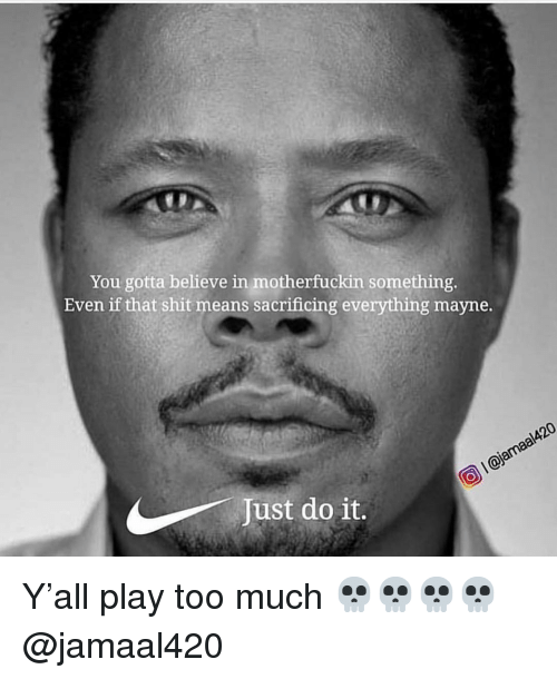 Funny, Just Do It, and Shit: You gotta believe in motherfuckin something.  Even if that shit means sacrificing everything mayne.  Just do it. Y'all play too much 💀💀💀💀 @jamaal420