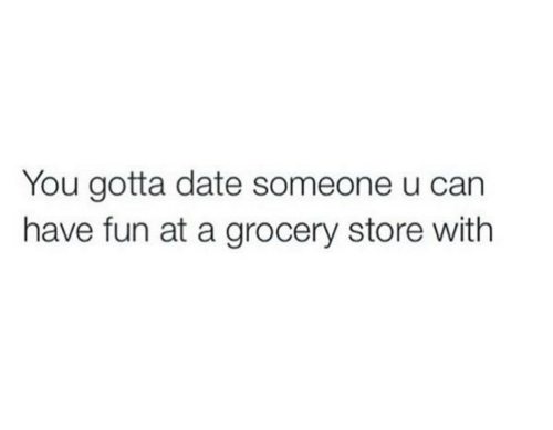 Carn: You gotta date someone u carn  have fun at a grocery store with
