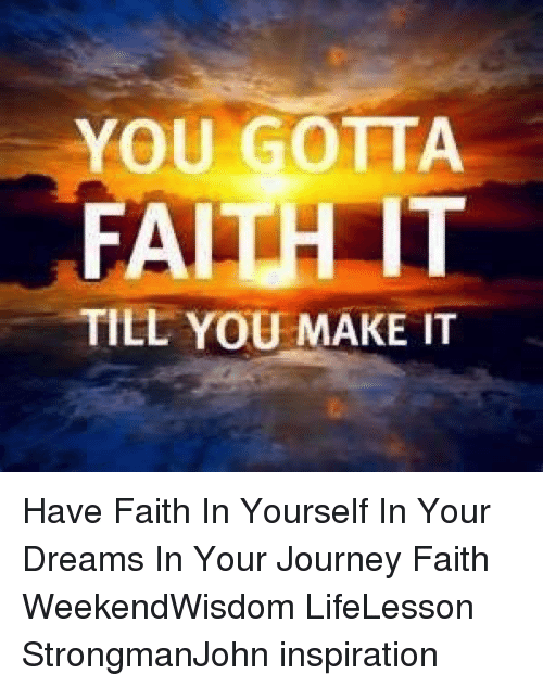 Journey, Memes, and Dreams: YOU GOTTA  FAITH T  TILL YOU MAKE IT Have Faith In Yourself In Your Dreams In Your Journey Faith WeekendWisdom LifeLesson StrongmanJohn inspiration