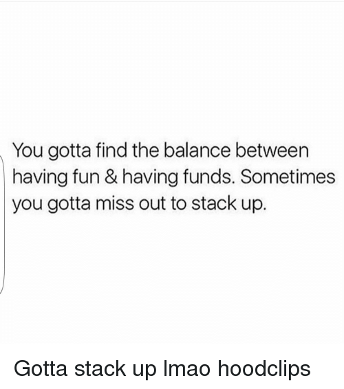 Funny, Lmao, and Ups: You gotta find the balance between  having fun & having funds. Sometimes  you gotta miss out to stack up. Gotta stack up lmao hoodclips