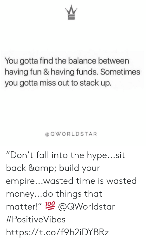 "Empire: You gotta find the balance between  having fun & having funds. Sometimes  you gotta miss out to stack up.  QWORLDSTAR ""Don't fall into the hype...sit back & build your empire...wasted time is wasted money...do things that matter!"" 💯 @QWorldstar #PositiveVibes https://t.co/f9h2iDYBRz"