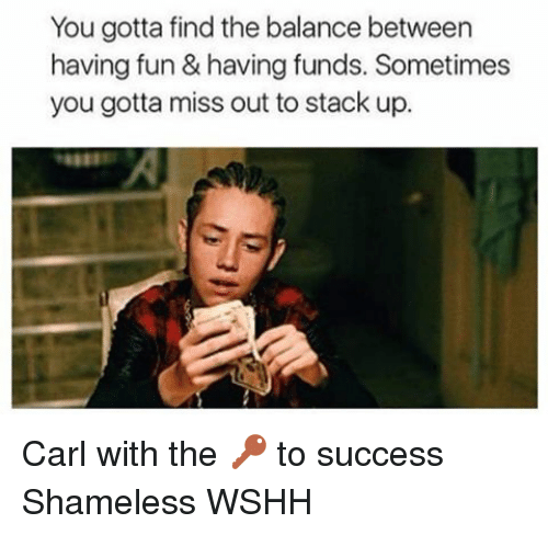 Memes, Shameless, and 🤖: You gotta find the balance between  having fun&having funds. Sometimes  you gotta miss out to stack up. Carl with the 🔑 to success Shameless WSHH