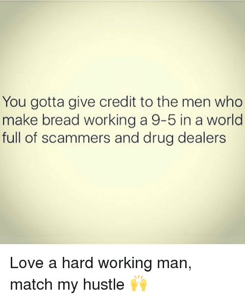 a hard working man: You gotta give credit to the men who  make bread working a 9-5 in a world  full of scammers and drug dealers Love a hard working man, match my hustle 🙌
