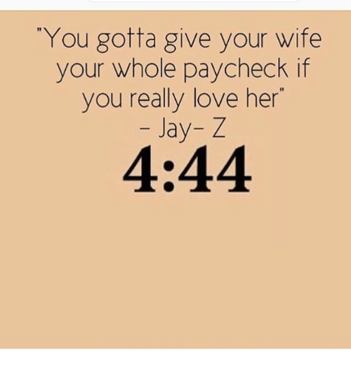 """Jay, Jay Z, and Love: You gotta give your wife  your whole paycheck if  you really love her""""  Jay- Z  1I  4:44"""