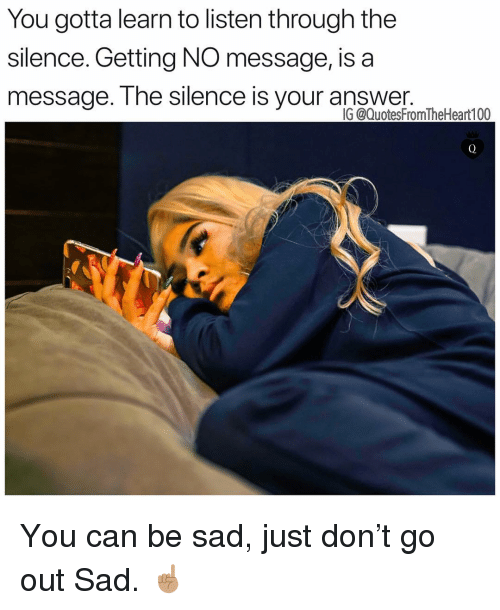 Memes, Sad, and Silence: You gotta learn to listen through the  silence. Getting NO message, is a  message. The silence is vour answer.  IG @QuotesFromTheHeart100 You can be sad, just don't go out Sad. ☝🏽
