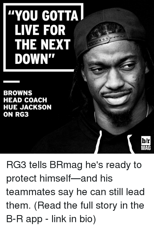 "RG3: YOU GOTTA  LIVE FOR  THE NEXT  DOWN""  BROWNS  HEAD COACH  HUE JACKSON  ON RG3  br  MAG RG3 tells BRmag he's ready to protect himself—and his teammates say he can still lead them. (Read the full story in the B-R app - link in bio)"