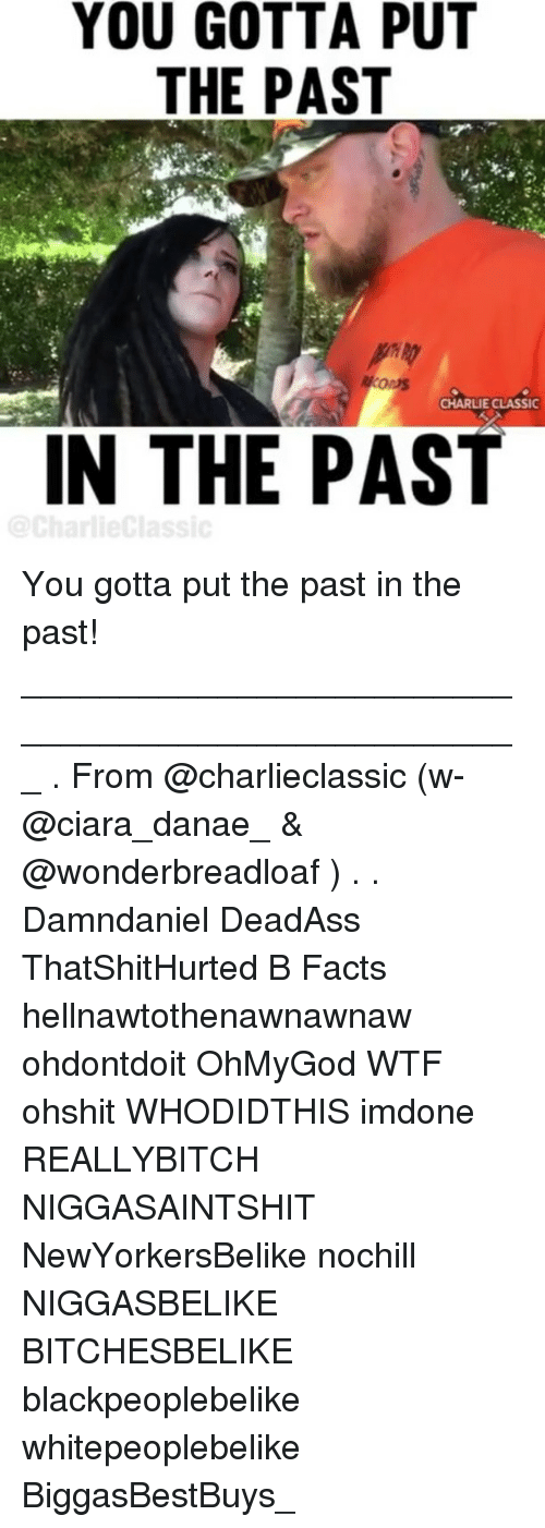 Charlie, Ciara, and Facts: YOU GOTTA PUT  THE PAST  CHARLIE CLASSIC  IN THE PAST You gotta put the past in the past! ___________________________________________________ . From @charlieclassic (w- @ciara_danae_ & @wonderbreadloaf ) . . Damndaniel DeadAss ThatShitHurted B Facts hellnawtothenawnawnaw ohdontdoit OhMyGod WTF ohshit WHODIDTHIS imdone REALLYBITCH NIGGASAINTSHIT NewYorkersBelike nochill NIGGASBELIKE BITCHESBELIKE blackpeoplebelike whitepeoplebelike BiggasBestBuys_