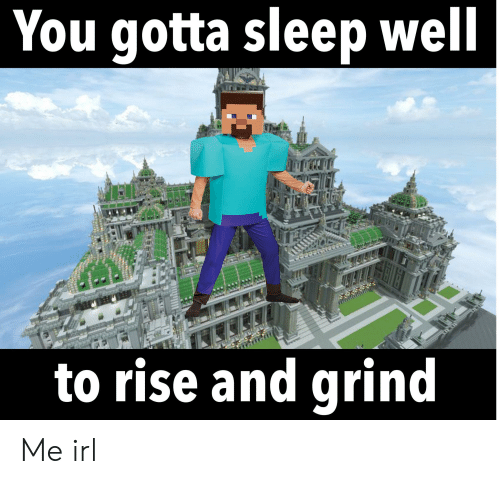 rise and grind: You gotta sleep well  to rise and grind Me irl