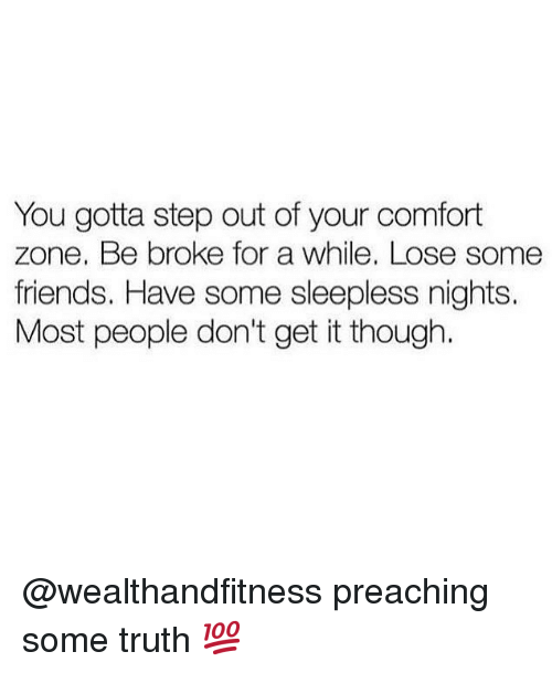 some friends: You gotta step out of your comfort  zone. Be broke for a while. Lose some  friends. Have some sleepless nights.  Most people don't get it though. @wealthandfitness preaching some truth 💯