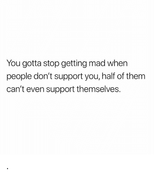 Memes, Mad, and 🤖: You gotta stop getting mad when  people don't support you, half of them  can't even support themselves. .