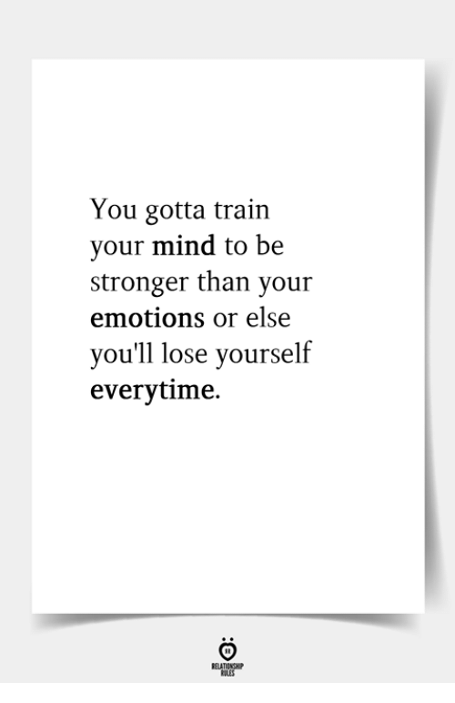 Lose Yourself, Train, and Mind: You gotta train  your mind to be  stronger than your  emotions or else  you'll lose yourself  everytime.