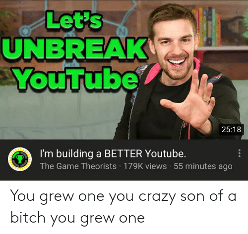 You Crazy: You grew one you crazy son of a bitch you grew one