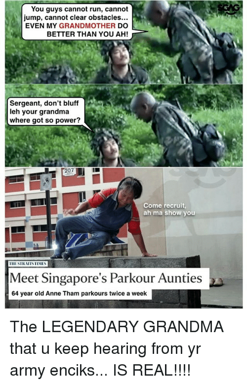 Grandma, Memes, and Run: You guys cannot run, cannot  jump, cannot clear obstacles...  EVEN MY GRANDMOTHER DO  BETTER THAN YOU AH!  Sergeant, don't bluff  leh your grandma  where got so power?  207  Come recruit  ah ma show you  Meet Singapore's Parkour Aunties  64 year old Anne Tham parkours twice a week The LEGENDARY GRANDMA that u keep hearing from yr army enciks... IS REAL!!!!