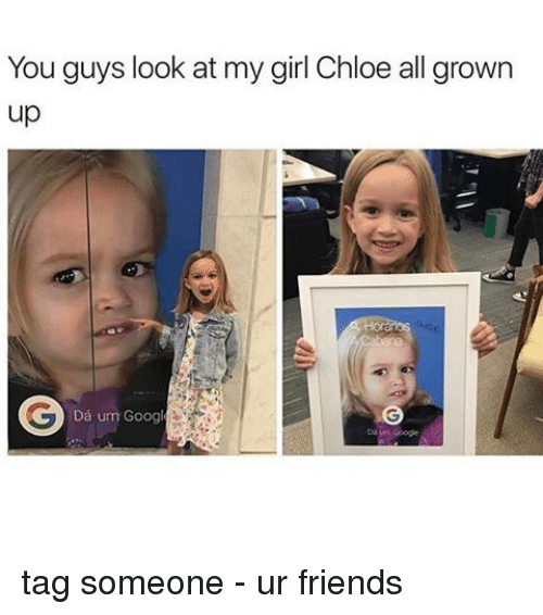 Friends, Memes, and Girl: You guys look at my girl Chloe all grown  up  Da um Googl tag someone - ur friends
