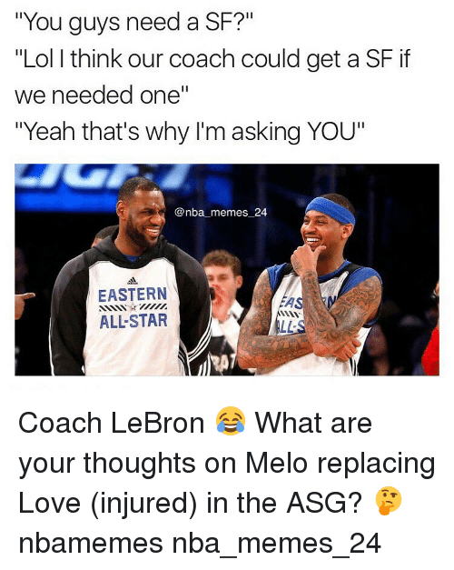 "Lol, Love, and Memes: ""You guys need a SF?""  ""Lol think our coach could get a SF if  we needed one""  ""Yeah that's why I'm asking YOU""  @nba memes 24  EASTERN  ALLSTAR Coach LeBron 😂 What are your thoughts on Melo replacing Love (injured) in the ASG? 🤔 nbamemes nba_memes_24"