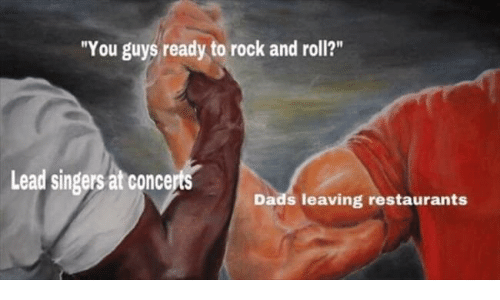 "Rock and Roll: ""You guys ready to rock and roll?""  Lead singers at concerts  Dads leaving restaurants"