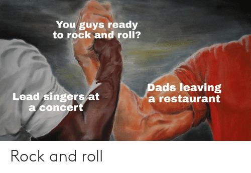 Rock and Roll: You guys ready  to rock and roll?  Lead singers/at  a concert  Dads leaving  a restaurant Rock and roll