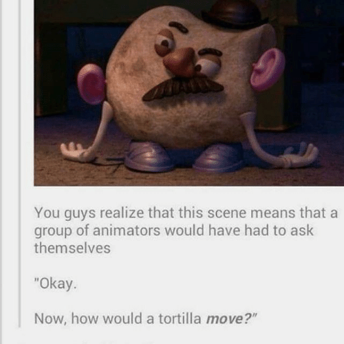 "Animators: You guys realize that this scene means that a  group of animators would have had to ask  themselves  ""Okay.  Now, how would a tortilla move?"""