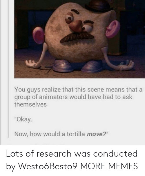 "tortilla: You guys realize that this scene means that a  of animators would have had to ask  group  themselves  ""Okay.  Now, how would a tortilla move?"" Lots of research was conducted by Westo6Besto9 MORE MEMES"