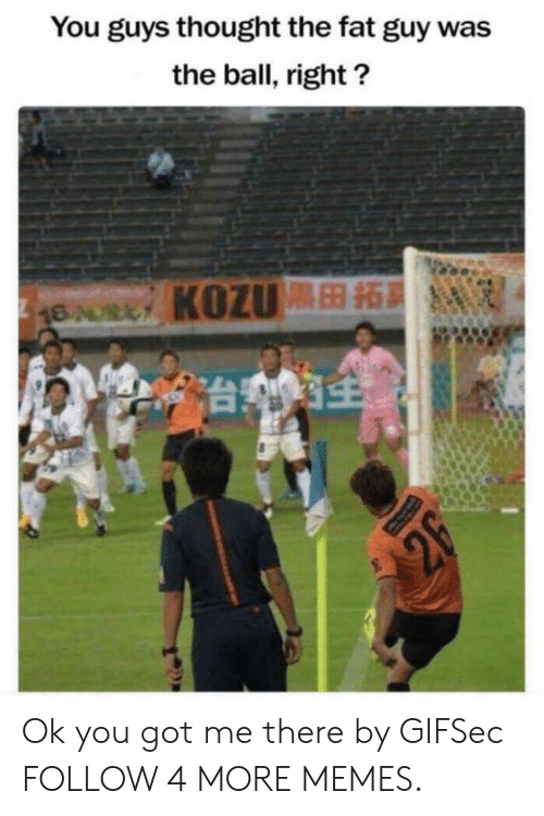 You Got Me There: You guys thought the fat guy was  the ball, right?  16AURLY KOZU  台灣  2F Ok you got me there by GIFSec FOLLOW 4 MORE MEMES.