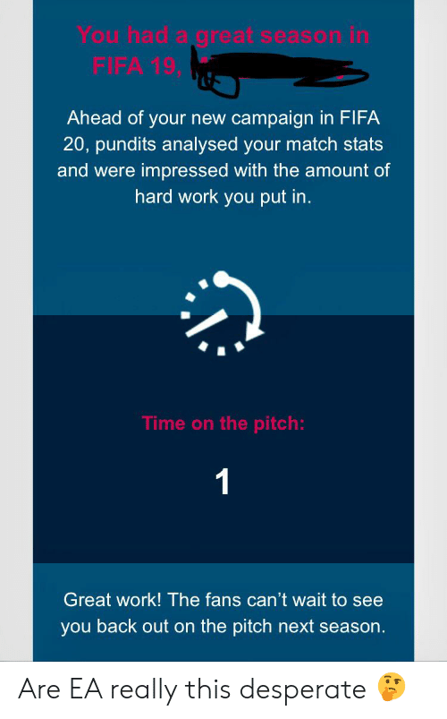 pundits: You had a great season in  FIFA 19,  Ahead of your new campaign in FIFA  20, pundits analysed your match stats  and were impressed with the amount of  hard work you put in.  Time on the pitch:  1  Great work! The fans can't wait to see  you back out on the pitch next season. Are EA really this desperate 🤔