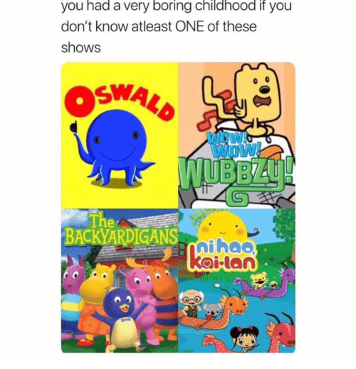 atleast: you had a very boring childhood if you  don't know atleast ONE of these  shows  OSWALD  INDW  Wow!  WUBBZU!  The  BACKYARDIGANS-aihao  kailan