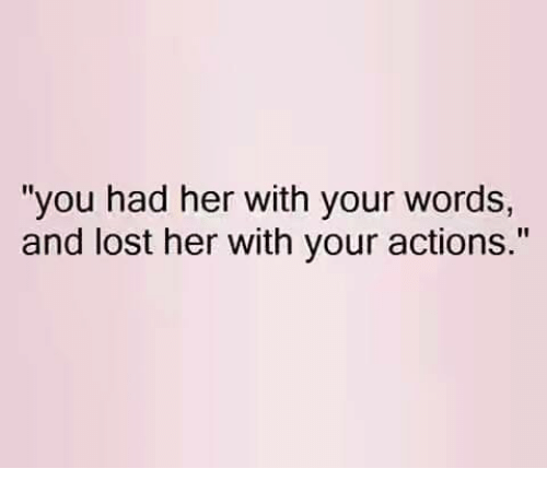 "... Word: ""you had her with your words, and lost her with your actions"