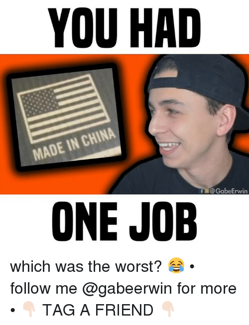 Memes, The Worst, and China: YOU HAD  MADE IN CHINA  F @GabeErwin  ONE JOB which was the worst? 😂 • follow me @gabeerwin for more • 👇🏻 TAG A FRIEND 👇🏻