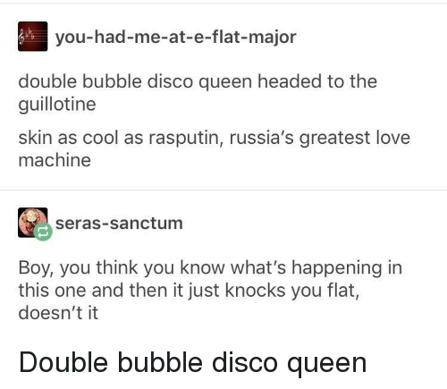the guillotine: you-had-me-at-e-flat-major  double bubble disco queen headed to the  guillotine  skin as cool as rasputin, russia's greatest love  machine  seras-sanctum  Boy, you think you know what's happening in  this one and then it just knocks you flat,  doesn't it Double bubble disco queen