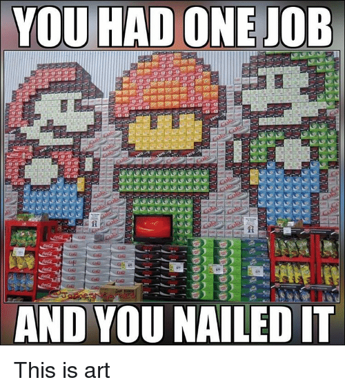 YOU HAD ONE JOB AND YOU NAILED IT This Is Art | Meme on SIZZLE