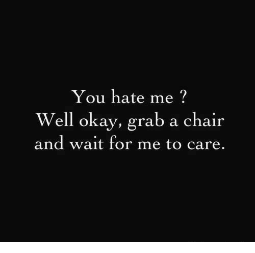 You Hate Me: You hate me?  Well okay, grab a chair  and wait for me to care