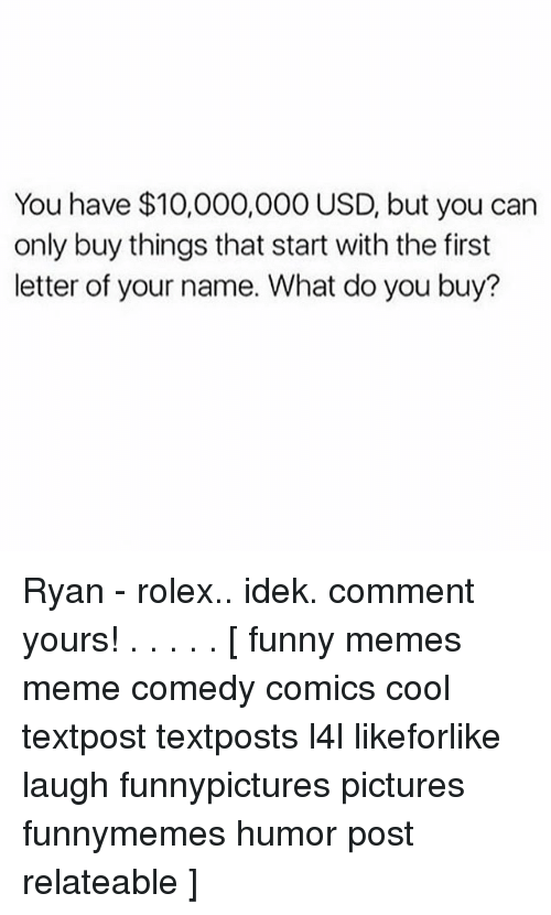 Funny, Meme, and Memes: You have $10,000,000 USD, but you carn  only buy things that start with the first  letter of your name. What do you buy? Ryan - rolex.. idek. comment yours! . . . . . [ funny memes meme comedy comics cool textpost textposts l4l likeforlike laugh funnypictures pictures funnymemes humor post relateable ]