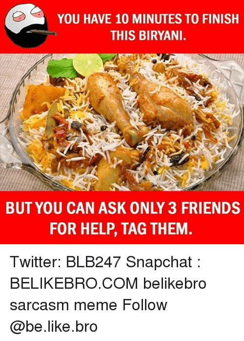 biryani: YOU HAVE 10 MINUTES TO FINISH  THIS BIRYANI  BUT YOU CAN ASK ONLY 3 FRIENDS  FOR HELP, TAG THEM Twitter: BLB247 Snapchat : BELIKEBRO.COM belikebro sarcasm meme Follow @be.like.bro