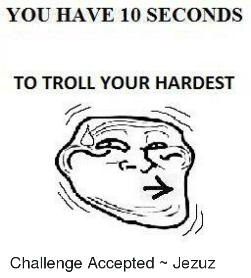 Memes, Troll, and Trolling: YOU HAVE 10 SECONDS  TO TROLL YOUR HARDEST Challenge Accepted ~ Jezuz