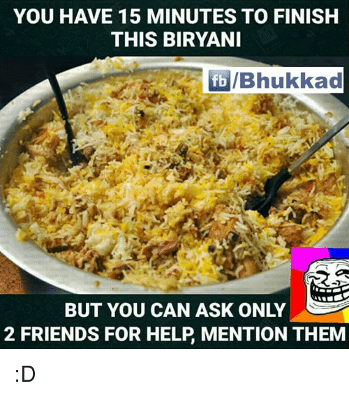 biryani: YOU HAVE 15 MINUTES TO FINISH  THIS BIRYANI  fb IBhukkad  BUT YOU CAN ASK ONLY  2 FRIENDS FOR HELP MENTION THEM :D