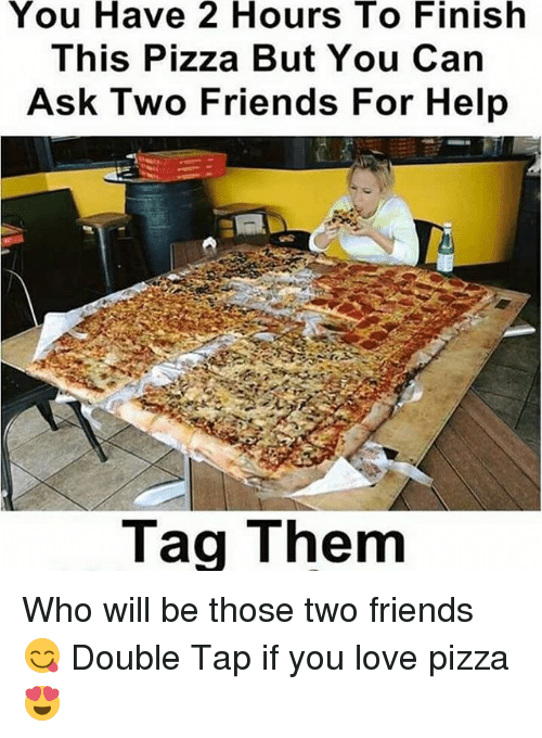 Friends, Love, and Pizza: You Have 2 Hours To Finish  This Pizza But You Can  Ask Two Friends For Help  Tag Them Who will be those two friends 😋 Double Tap if you love pizza 😍