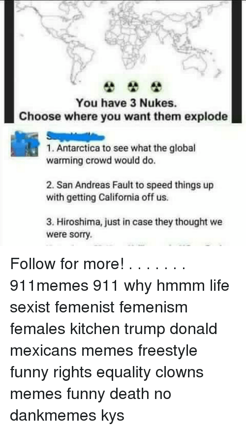 Mexican Meme: You have 3 Nukes.  n Choose where you want them explode  1. Antarctica to see what the global  warming crowd would do.  2. San Andreas Fault to speed things up  with getting California off us.  3. Hiroshima, just in case they thought we  were sorry Follow for more! . . . . . . . 911memes 911 why hmmm life sexist femenist femenism females kitchen trump donald mexicans memes freestyle funny rights equality clowns memes funny death no dankmemes kys