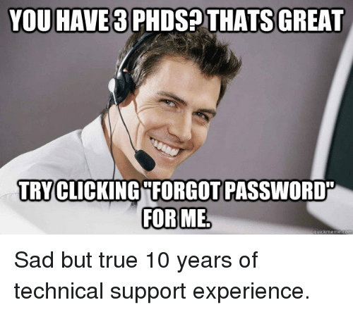 Thats Great: YOU HAVE 3 PHDS? THATS GREAT  TRY CLICKING FORGOT PASSWORD  FOR ME Sad but true 10 years of technical support experience.