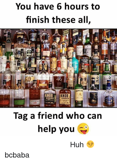 Huh, Memes, and Help: You have 6 hours to  finish these all,  10  PARK  46  JAMESO  KNOB  KNOB  CREEK  Tag a friend who can  help you मै अकेला ही काफी हूं इसके लिए। Huh 😏 bcbaba