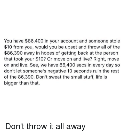Im 14 & This Is Deep: You have $86,400 in your account and someone stole  $10 from you, would you be upset and throw all of the  $86,390 away in hopes of getting back at the person  that took your $10? Or move on and live? Right, move  on and live. See, we have 86,400 secs in every day so  don't let someone's negative 10 seconds ruin the rest  of the 86,390. Don't sweat the small stuff, life is  bigger than that. Don't throw it all away
