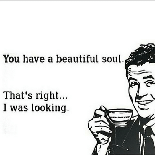 Beautiful, Dank Memes, and Looking: You have a beautiful soul  That's right  I was looking