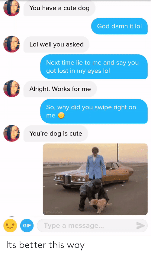 Lol Lol: You have a cute dog  God damn it lol  Lol well you asked  Next time lie to me and say you  got lost in my eyes lol  Alright. Works for me  So, why did you swipe right on  me  You're dog is cute  GIF  Type a message Its better this way